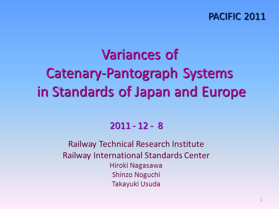 Variances of Catenary-Pantograph Systems in Standards of Japan and Europe 2011 - 12 - 8 Railway Technical Research Institute Railway International Sta