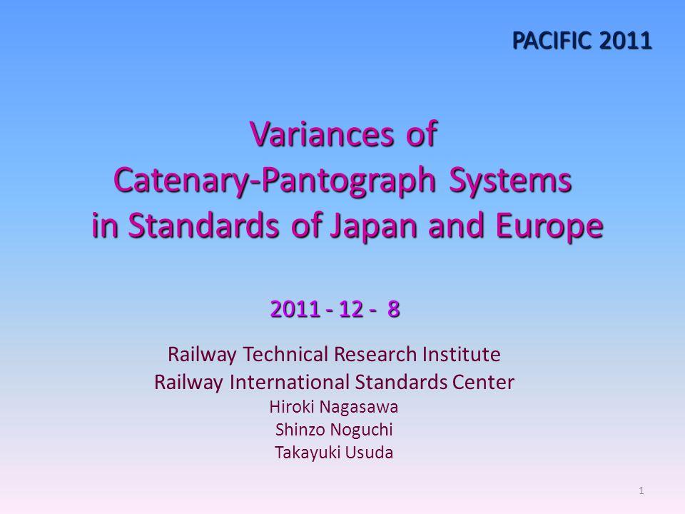 Variances of Catenary-Pantograph Systems in Standards of Japan and Europe 2011 - 12 - 8 Railway Technical Research Institute Railway International Standards Center Hiroki Nagasawa Shinzo Noguchi Takayuki Usuda PACIFIC 2011 1