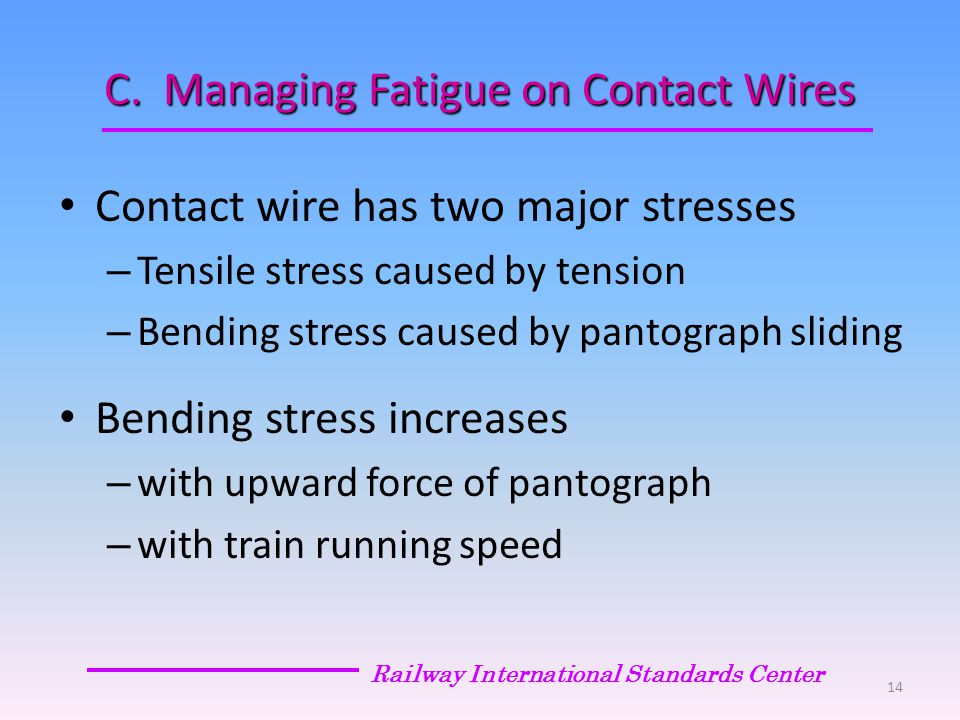 C. Managing Fatigue on Contact Wires Contact wire has two major stresses – Tensile stress caused by tension – Bending stress caused by pantograph slid