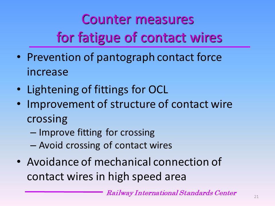 Counter measures for fatigue of contact wires Prevention of pantograph contact force increase Lightening of fittings for OCL Improvement of structure of contact wire crossing – Improve fitting for crossing – Avoid crossing of contact wires Avoidance of mechanical connection of contact wires in high speed area Railway International Standards Center 21