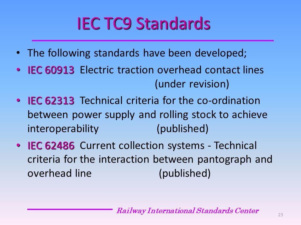 IEC TC9 Standards The following standards have been developed; IEC 60913 IEC 60913 Electric traction overhead contact lines (under revision) IEC 62313 IEC 62313 Technical criteria for the co-ordination between power supply and rolling stock to achieve interoperability (published) IEC 62486 IEC 62486 Current collection systems - Technical criteria for the interaction between pantograph and overhead line (published) Railway International Standards Center 23