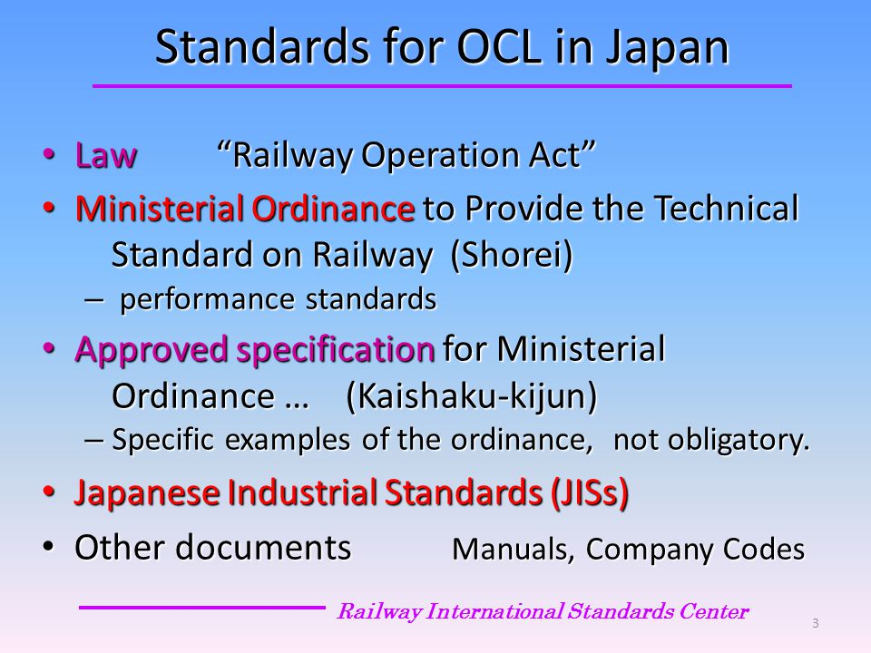 Standards for OCL in Japan Law Railway Operation Act Law Railway Operation Act Ministerial Ordinance to Provide the Technical Ministerial Ordinance to Provide the Technical Standard on Railway (Shorei) Standard on Railway (Shorei) – performance standards Approved specification for Ministerial Approved specification for Ministerial Ordinance … (Kaishaku-kijun) Ordinance … (Kaishaku-kijun) – Specific examples of the ordinance, not obligatory.