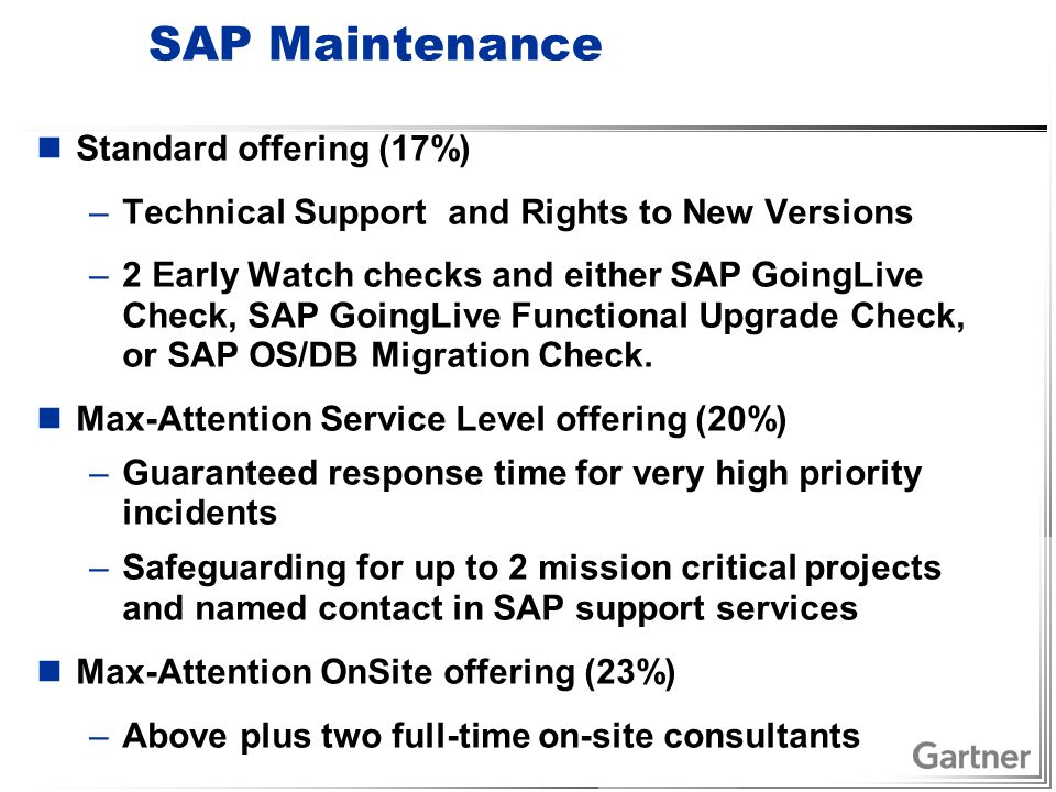 SAP Maintenance Standard offering (17%) –Technical Support and Rights to New Versions –2 Early Watch checks and either SAP GoingLive Check, SAP GoingLive Functional Upgrade Check, or SAP OS/DB Migration Check.
