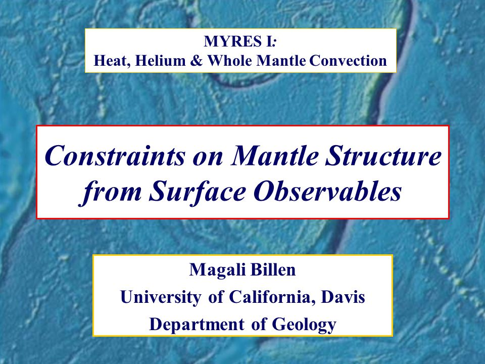 Constraints on Mantle Structure from Surface Observables Magali Billen University of California, Davis Department of Geology MYRES I: Heat, Helium & Whole Mantle Convection