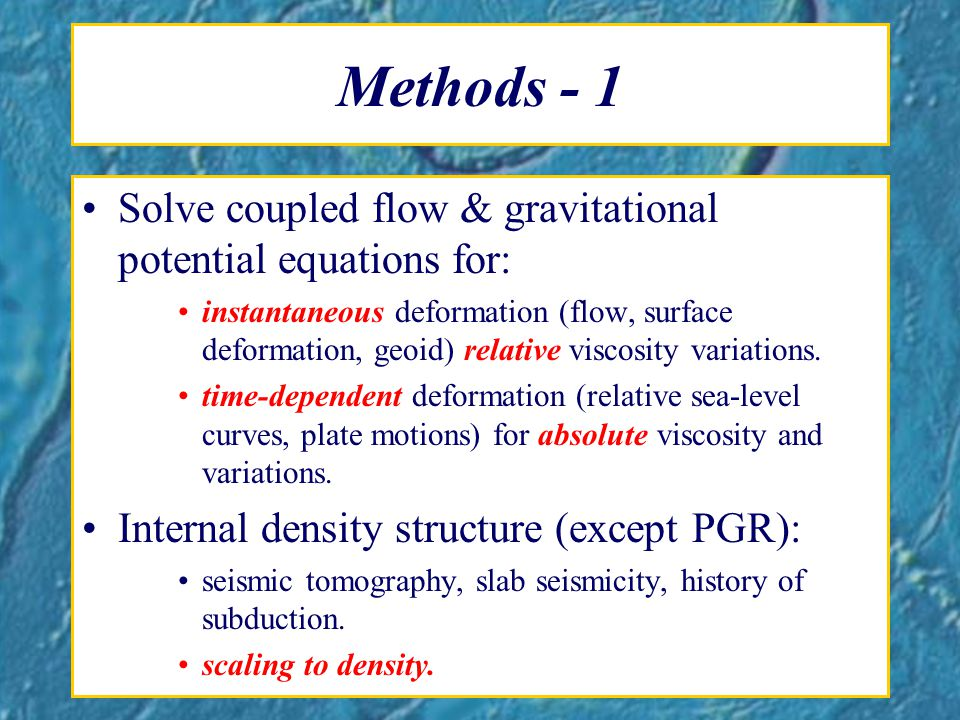 Methods - 1 Solve coupled flow & gravitational potential equations for: instantaneous deformation (flow, surface deformation, geoid) relative viscosity variations.