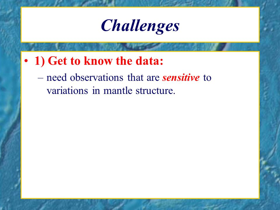 Challenges 1) Get to know the data: –need observations that are sensitive to variations in mantle structure.