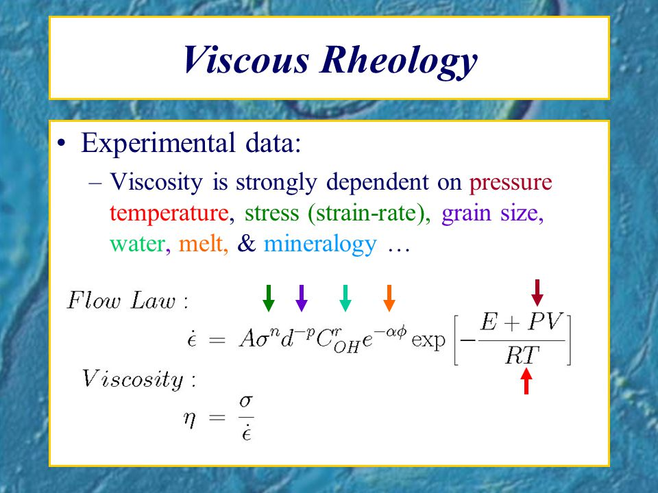 Viscous Rheology Experimental data: –Viscosity is strongly dependent on pressure temperature, stress (strain-rate), grain size, water, melt, & mineralogy …