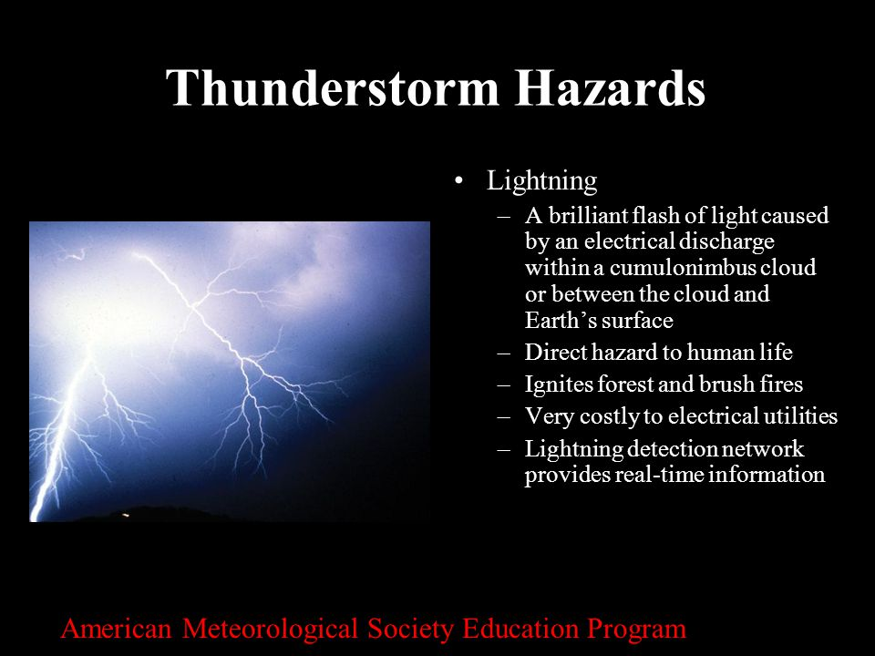 24 Thunderstorm Hazards Lightning –A brilliant flash of light caused by an electrical discharge within a cumulonimbus cloud or between the cloud and E