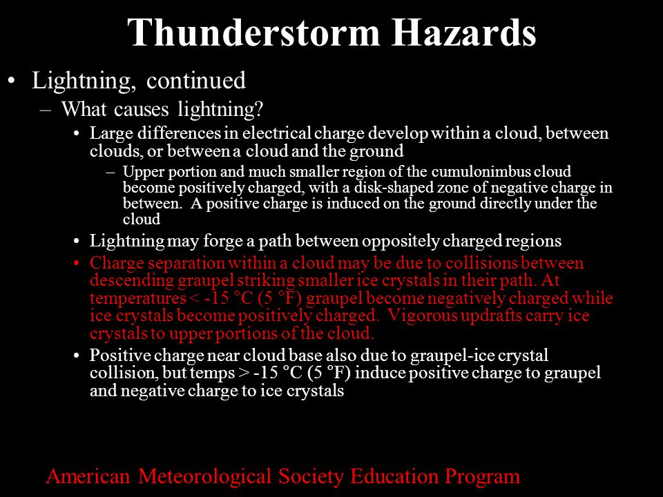 25 Thunderstorm Hazards Lightning, continued –What causes lightning? Large differences in electrical charge develop within a cloud, between clouds, or