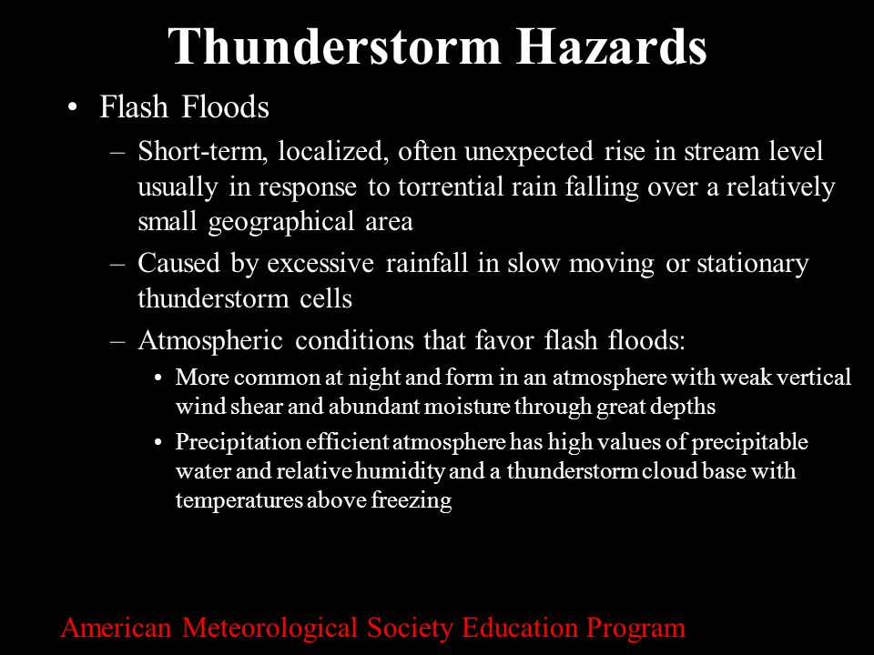30 Thunderstorm Hazards Flash Floods –Short-term, localized, often unexpected rise in stream level usually in response to torrential rain falling over