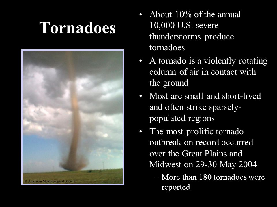 36 Tornadoes About 10% of the annual 10,000 U.S. severe thunderstorms produce tornadoes A tornado is a violently rotating column of air in contact wit