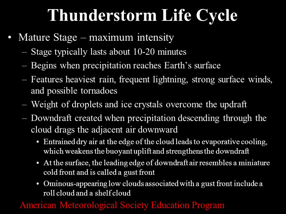 6 Thunderstorm Life Cycle Mature Stage – maximum intensity –Stage typically lasts about 10-20 minutes –Begins when precipitation reaches Earth's surfa
