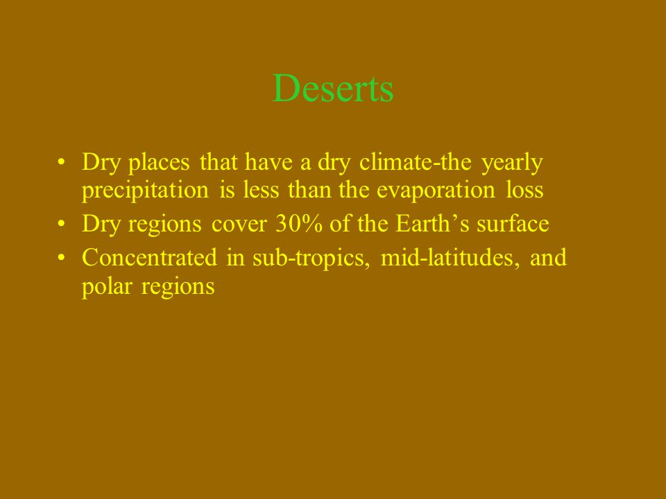 Dry places that have a dry climate-the yearly precipitation is less than the evaporation loss Dry regions cover 30% of the Earth's surface Concentrate