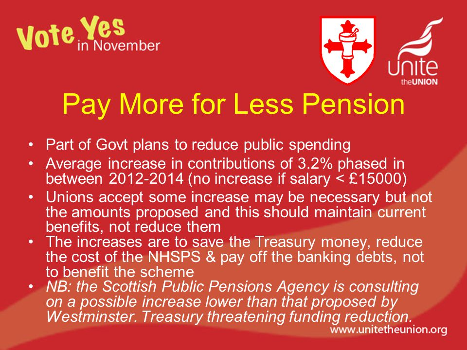 Pay More for Less Pension Part of Govt plans to reduce public spending Average increase in contributions of 3.2% phased in between 2012-2014 (no increase if salary < £15000) Unions accept some increase may be necessary but not the amounts proposed and this should maintain current benefits, not reduce them The increases are to save the Treasury money, reduce the cost of the NHSPS & pay off the banking debts, not to benefit the scheme NB: the Scottish Public Pensions Agency is consulting on a possible increase lower than that proposed by Westminster.