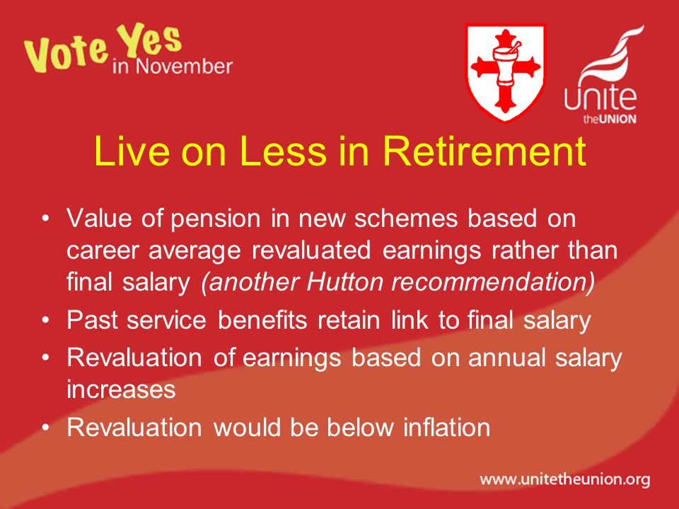 Live on Less in Retirement Value of pension in new schemes based on career average revaluated earnings rather than final salary (another Hutton recommendation) Past service benefits retain link to final salary Revaluation of earnings based on annual salary increases Revaluation would be below inflation