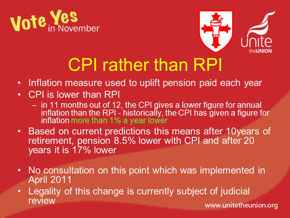 CPI rather than RPI Inflation measure used to uplift pension paid each year CPI is lower than RPI –in 11 months out of 12, the CPI gives a lower figure for annual inflation than the RPI - historically, the CPI has given a figure for inflation more than 1% a year lower Based on current predictions this means after 10years of retirement, pension 8.5% lower with CPI and after 20 years it is 17% lower No consultation on this point which was implemented in April 2011 Legality of this change is currently subject of judicial review
