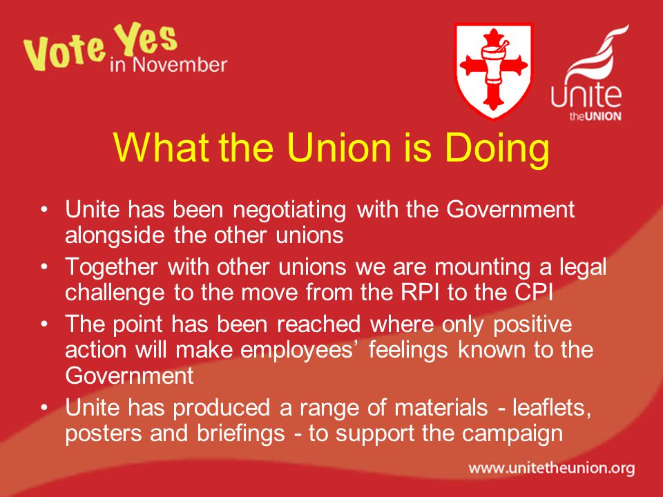 What the Union is Doing Unite has been negotiating with the Government alongside the other unions Together with other unions we are mounting a legal challenge to the move from the RPI to the CPI The point has been reached where only positive action will make employees' feelings known to the Government Unite has produced a range of materials - leaflets, posters and briefings - to support the campaign