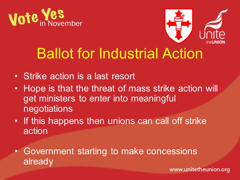 Ballot for Industrial Action Strike action is a last resort Hope is that the threat of mass strike action will get ministers to enter into meaningful negotiations If this happens then unions can call off strike action Government starting to make concessions already