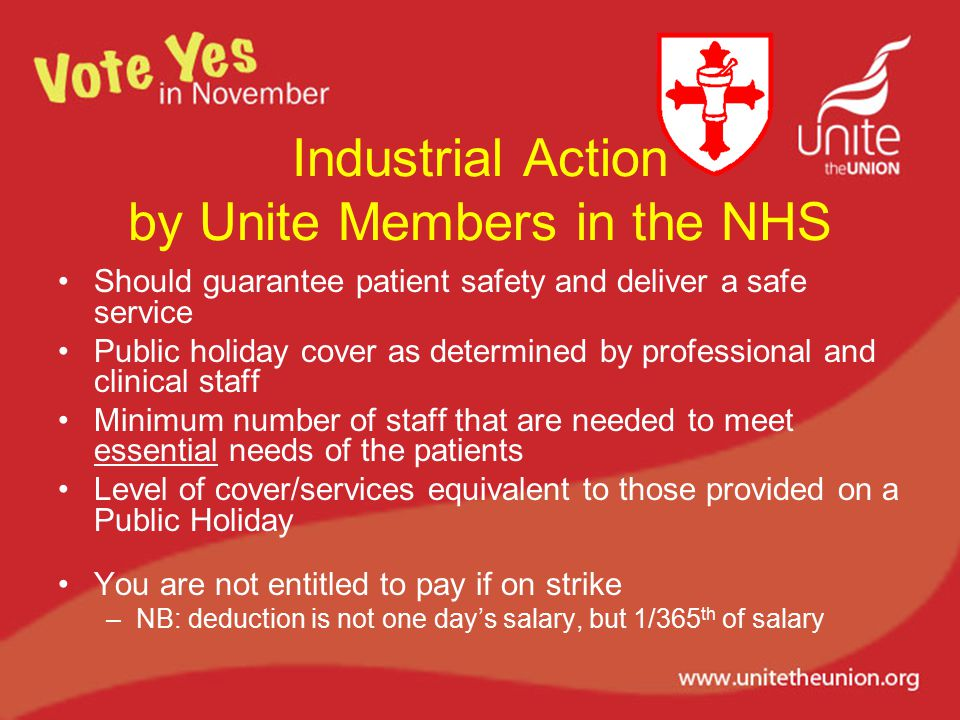 Industrial Action by Unite Members in the NHS Should guarantee patient safety and deliver a safe service Public holiday cover as determined by professional and clinical staff Minimum number of staff that are needed to meet essential needs of the patients Level of cover/services equivalent to those provided on a Public Holiday You are not entitled to pay if on strike –NB: deduction is not one day's salary, but 1/365 th of salary
