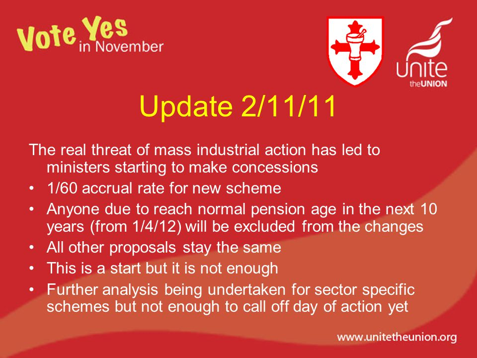 Update 2/11/11 The real threat of mass industrial action has led to ministers starting to make concessions 1/60 accrual rate for new scheme Anyone due to reach normal pension age in the next 10 years (from 1/4/12) will be excluded from the changes All other proposals stay the same This is a start but it is not enough Further analysis being undertaken for sector specific schemes but not enough to call off day of action yet
