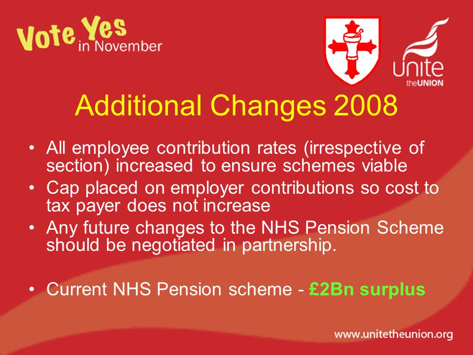 Additional Changes 2008 All employee contribution rates (irrespective of section) increased to ensure schemes viable Cap placed on employer contributions so cost to tax payer does not increase Any future changes to the NHS Pension Scheme should be negotiated in partnership.