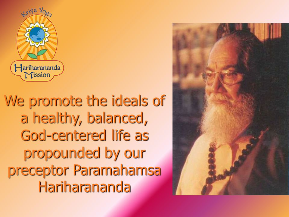 We promote the ideals of a healthy, balanced, God-centered life as propounded by our preceptor Paramahamsa Hariharananda