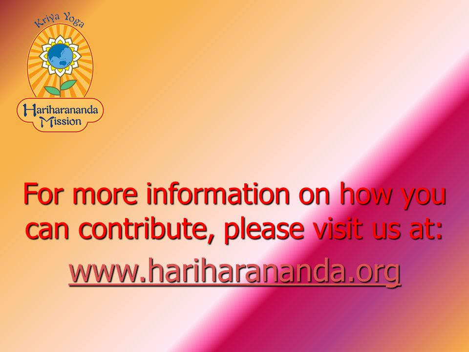 For more information on how you can contribute, please visit us at: www.hariharananda.org