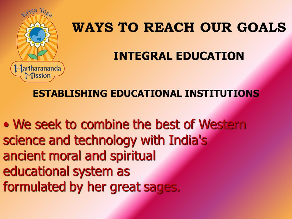 We seek to combine the best of Western science and technology with India s ancient moral and spiritual educational system as formulated by her great sages.