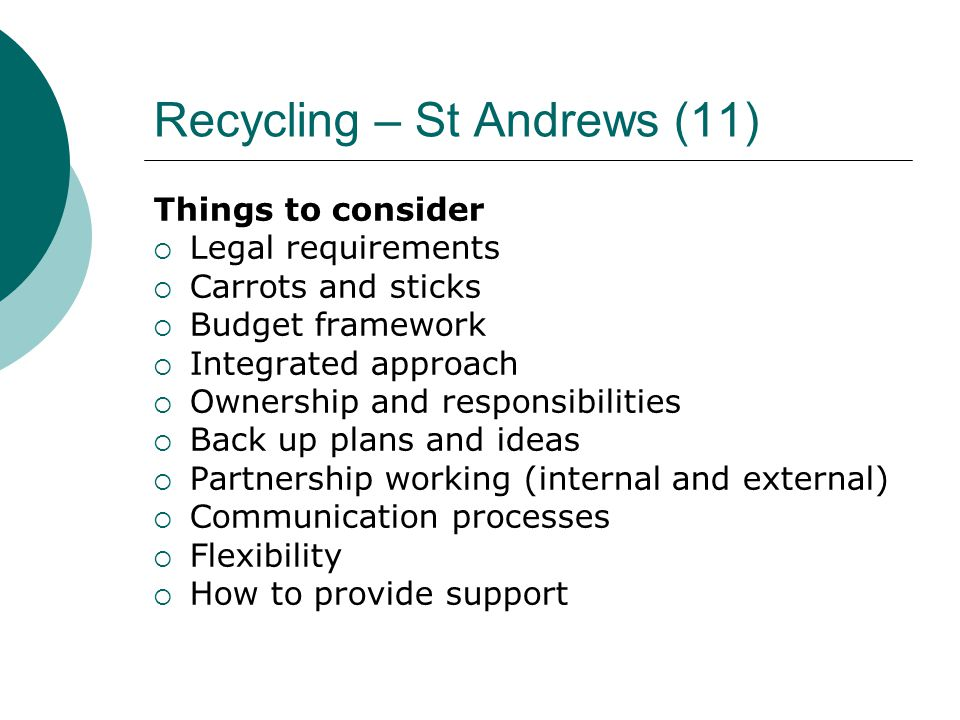 Recycling – St Andrews (11) Things to consider  Legal requirements  Carrots and sticks  Budget framework  Integrated approach  Ownership and responsibilities  Back up plans and ideas  Partnership working (internal and external)  Communication processes  Flexibility  How to provide support