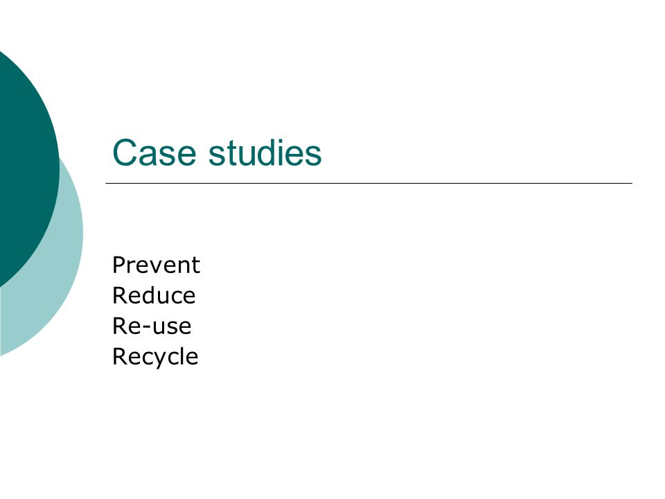 Case studies Prevent Reduce Re-use Recycle