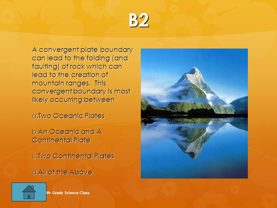 B2 A convergent plate boundary can lead to the folding (and faulting) of rock which can lead to the creation of mountain ranges.