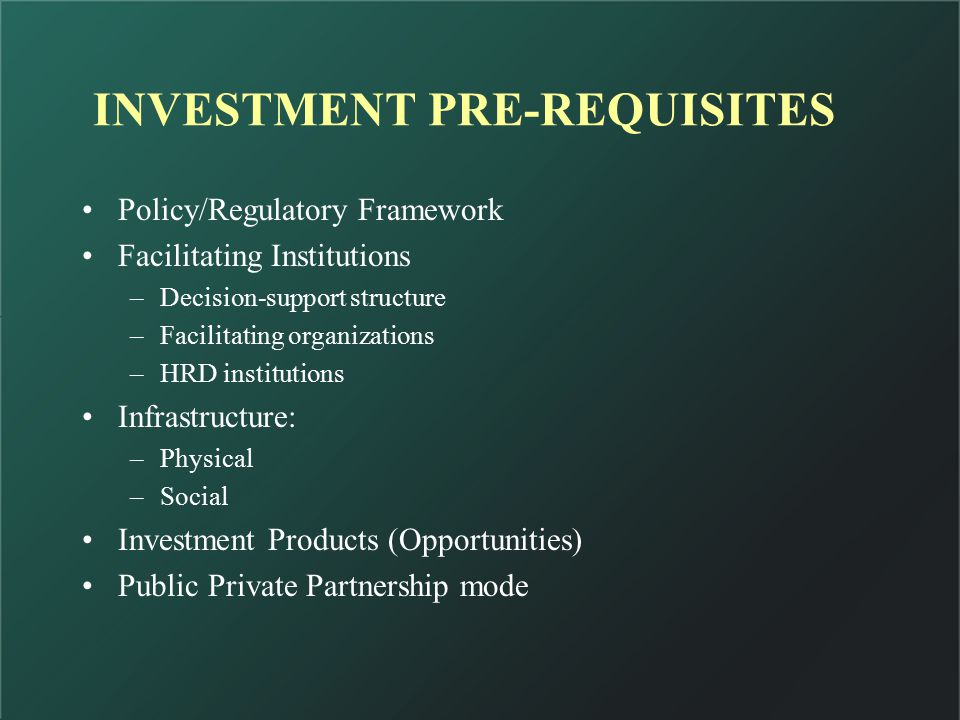 Policy/Regulatory Framework Facilitating Institutions –Decision-support structure –Facilitating organizations –HRD institutions Infrastructure: –Physical –Social Investment Products (Opportunities) Public Private Partnership mode INVESTMENT PRE-REQUISITES