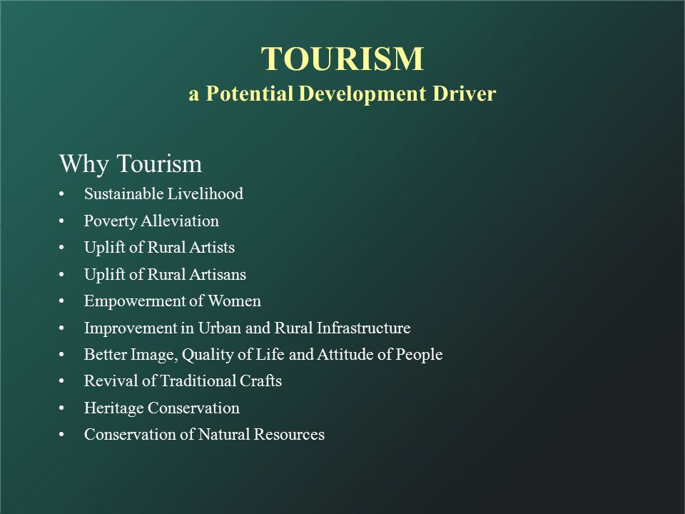 Why Tourism Sustainable Livelihood Poverty Alleviation Uplift of Rural Artists Uplift of Rural Artisans Empowerment of Women Improvement in Urban and Rural Infrastructure Better Image, Quality of Life and Attitude of People Revival of Traditional Crafts Heritage Conservation Conservation of Natural Resources TOURISM a Potential Development Driver