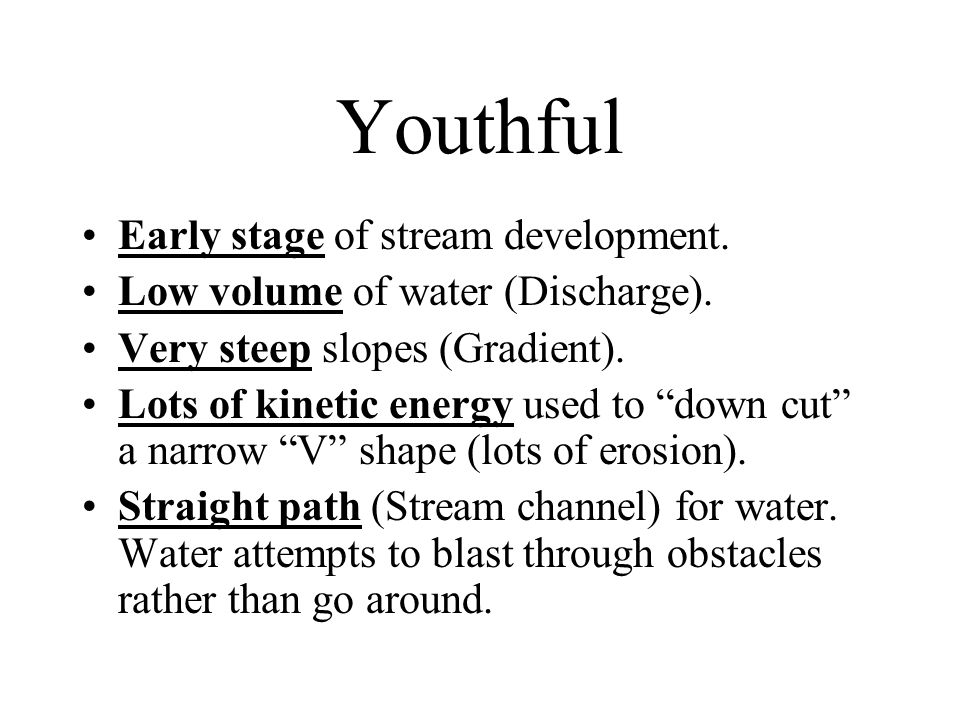 "Youthful Early stage of stream development. Low volume of water (Discharge). Very steep slopes (Gradient). Lots of kinetic energy used to ""down cut"" a"