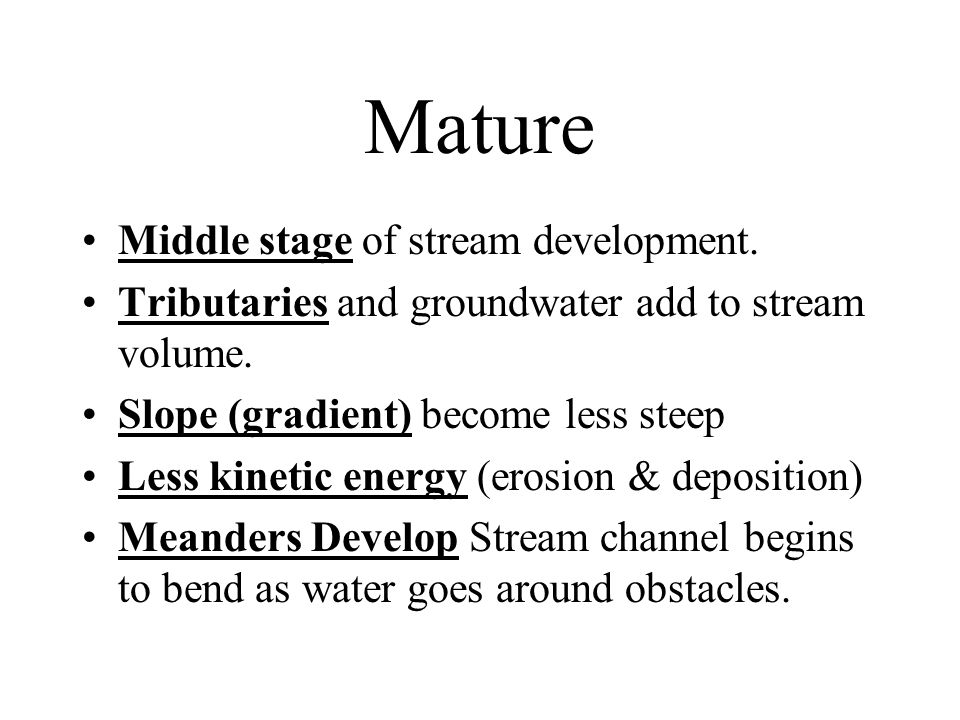 Mature Middle stage of stream development. Tributaries and groundwater add to stream volume. Slope (gradient) become less steep Less kinetic energy (e
