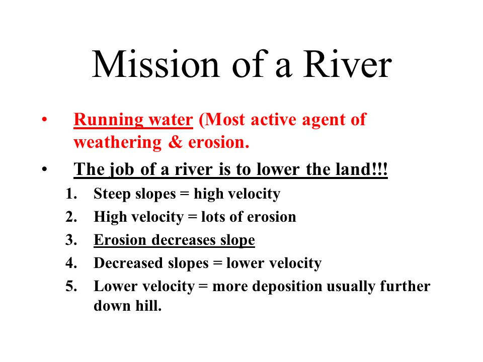 Mission of a River Running water (Most active agent of weathering & erosion. The job of a river is to lower the land!!! 1.Steep slopes = high velocity