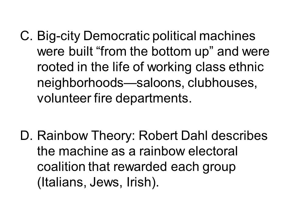 C.Big-city Democratic political machines were built from the bottom up and were rooted in the life of working class ethnic neighborhoods—saloons, clubhouses, volunteer fire departments.