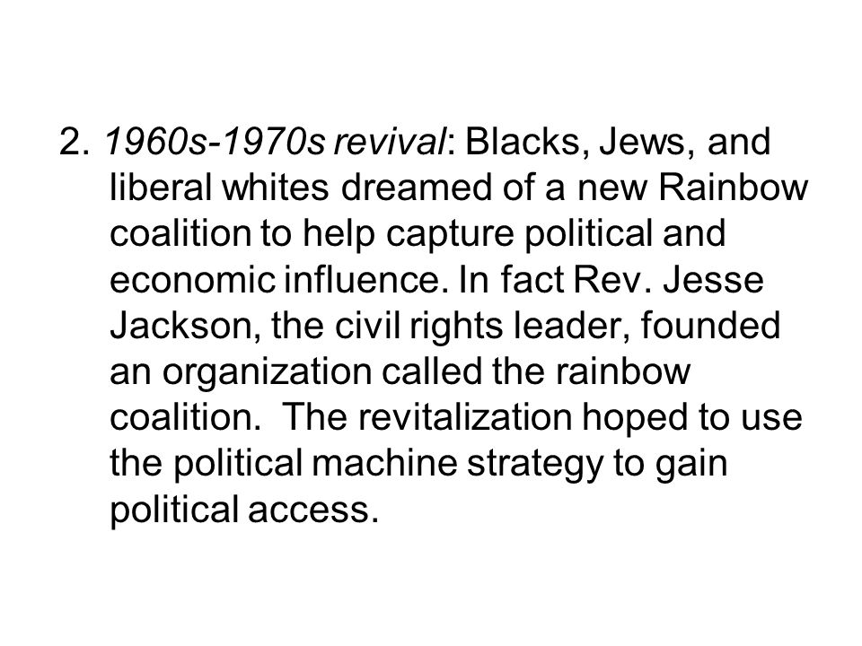 2. 1960s-1970s revival: Blacks, Jews, and liberal whites dreamed of a new Rainbow coalition to help capture political and economic influence. In fact