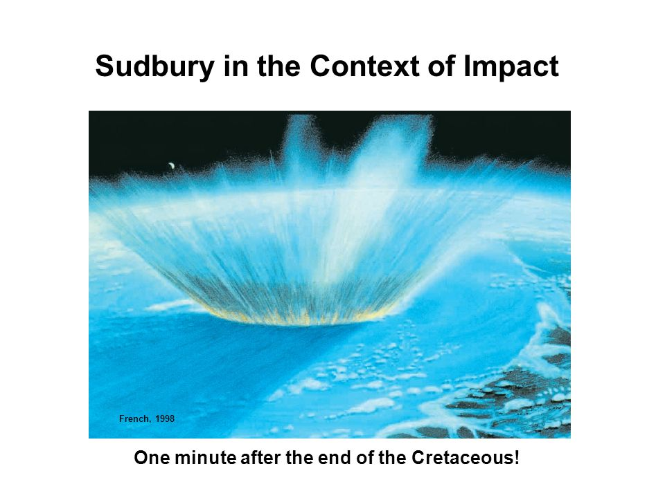 Sudbury in the Context of Impact One minute after the end of the Cretaceous! French, 1998