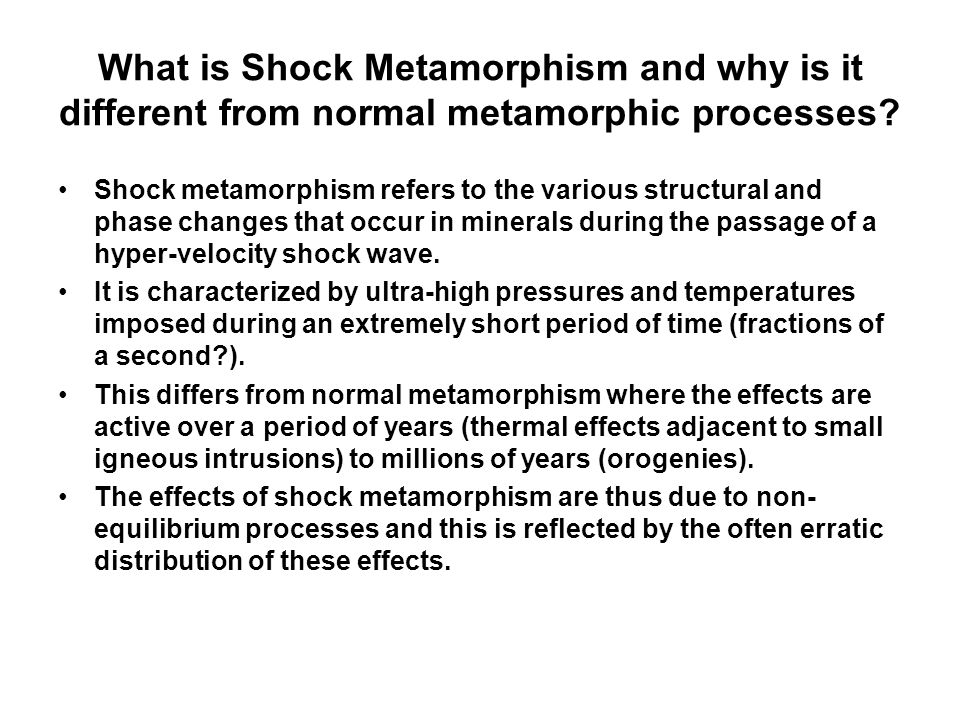 What is Shock Metamorphism and why is it different from normal metamorphic processes? Shock metamorphism refers to the various structural and phase ch