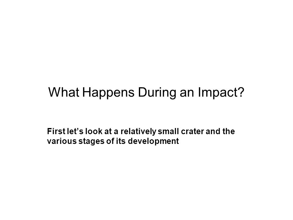 What Happens During an Impact? First let's look at a relatively small crater and the various stages of its development
