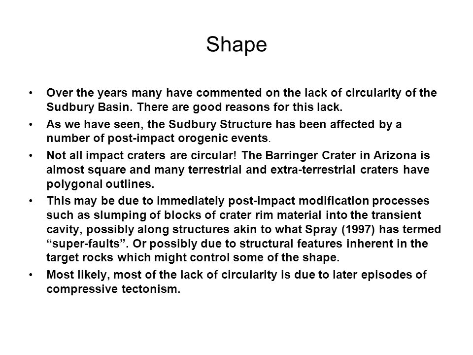 Shape Over the years many have commented on the lack of circularity of the Sudbury Basin. There are good reasons for this lack. As we have seen, the S