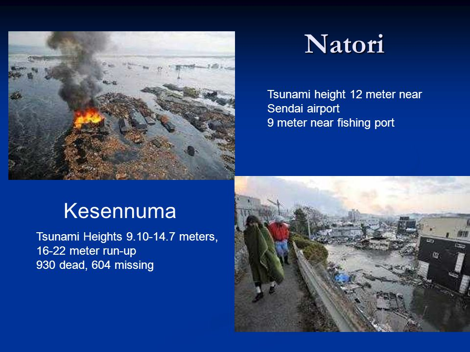 Natori Kesennuma Tsunami height 12 meter near Sendai airport 9 meter near fishing port Tsunami Heights 9.10-14.7 meters, 16-22 meter run-up 930 dead, 604 missing