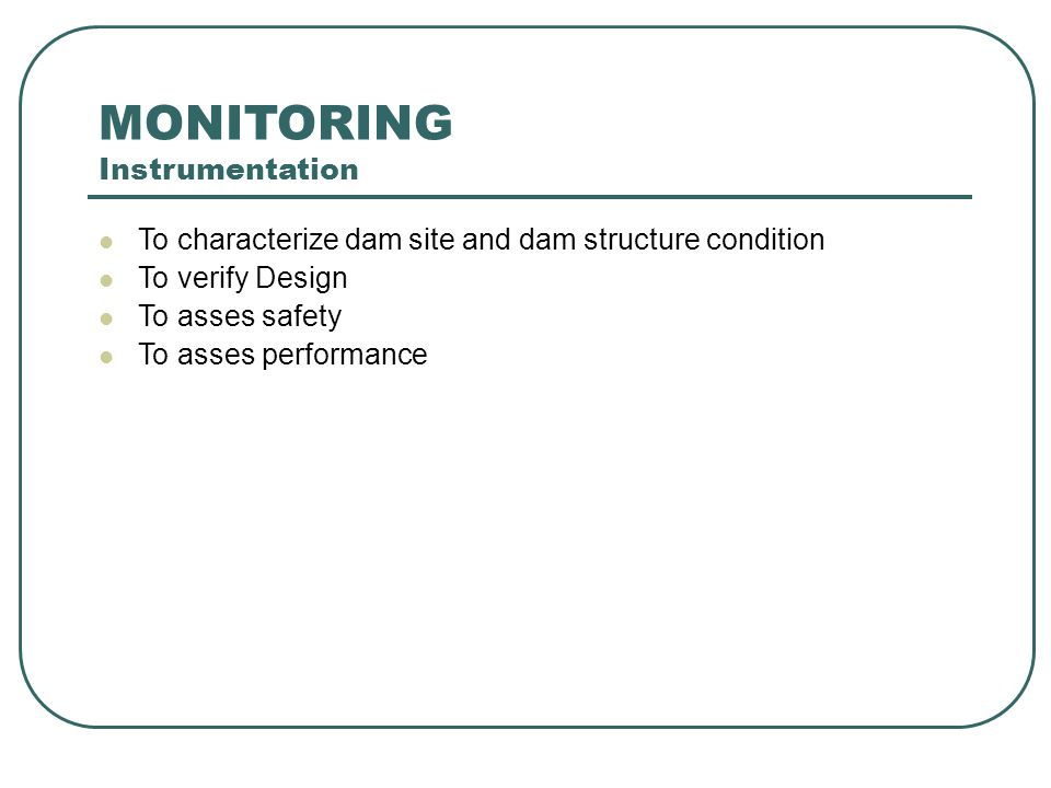 MONITORING Instrumentation To characterize dam site and dam structure condition To verify Design To asses safety To asses performance