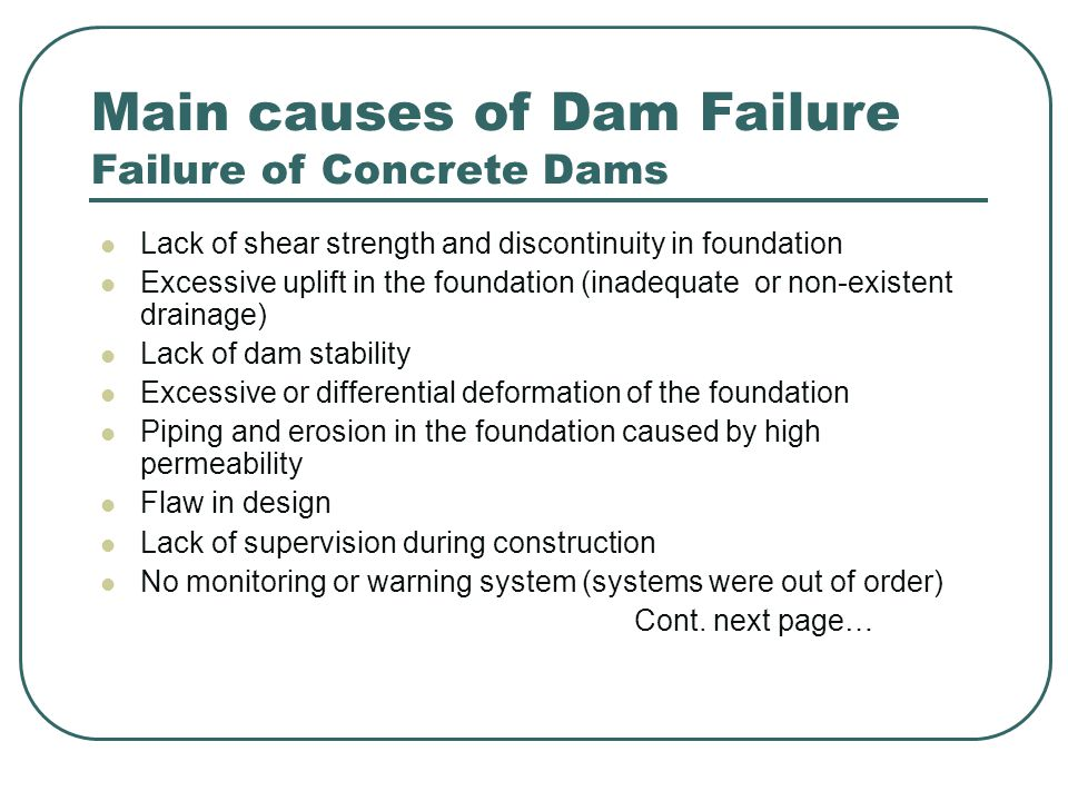 Main causes of Dam Failure Failure of Concrete Dams Lack of shear strength and discontinuity in foundation Excessive uplift in the foundation (inadequate or non-existent drainage) Lack of dam stability Excessive or differential deformation of the foundation Piping and erosion in the foundation caused by high permeability Flaw in design Lack of supervision during construction No monitoring or warning system (systems were out of order) Cont.