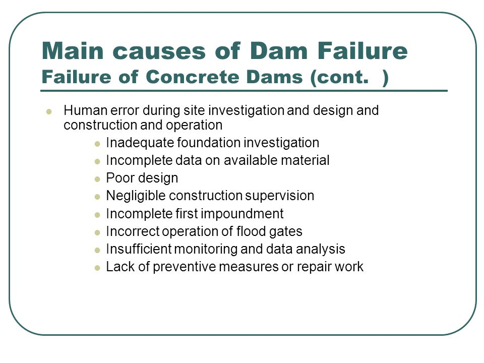 Main Causes of Dam Failure Embankment Dam Failure Overtopping during flood discharge because of inadequate spillway capacity or non-functioning flood gate Internal erosion along the dam-foundation interface or along embankment with adjoining or embeded appurtunent structures or concentrated piping in the embankment itself because of inadequate or non-existent filter zones Nonhomogeneity in the foundation or dam (leading to foundation failure or erosion ) Large settlement in the foundation Crack following the settlement, with resulting piping effect liquefaction