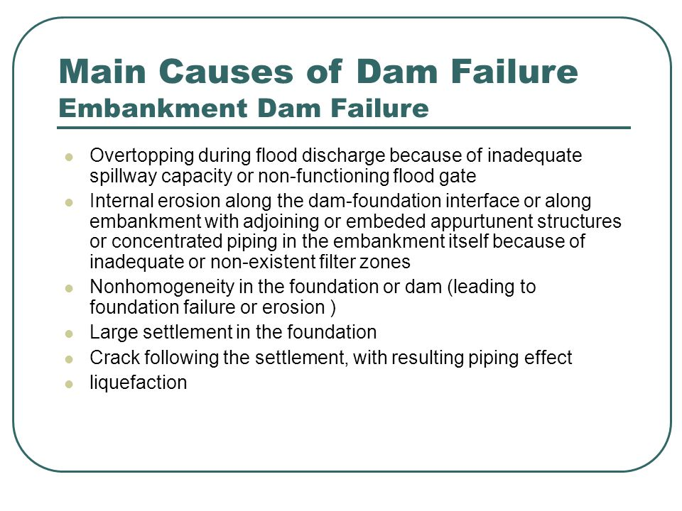Failure Prevention Failure could have been prevented if some of these points had been observed Failure is a complex process Begins with some abnormality in behaviour (not detected) Consequent deteriorations (not observed) Further damage or disaster Inspection and Monitoring of dams as well as data analysis and interpretation has a critical role in the field of dam safety