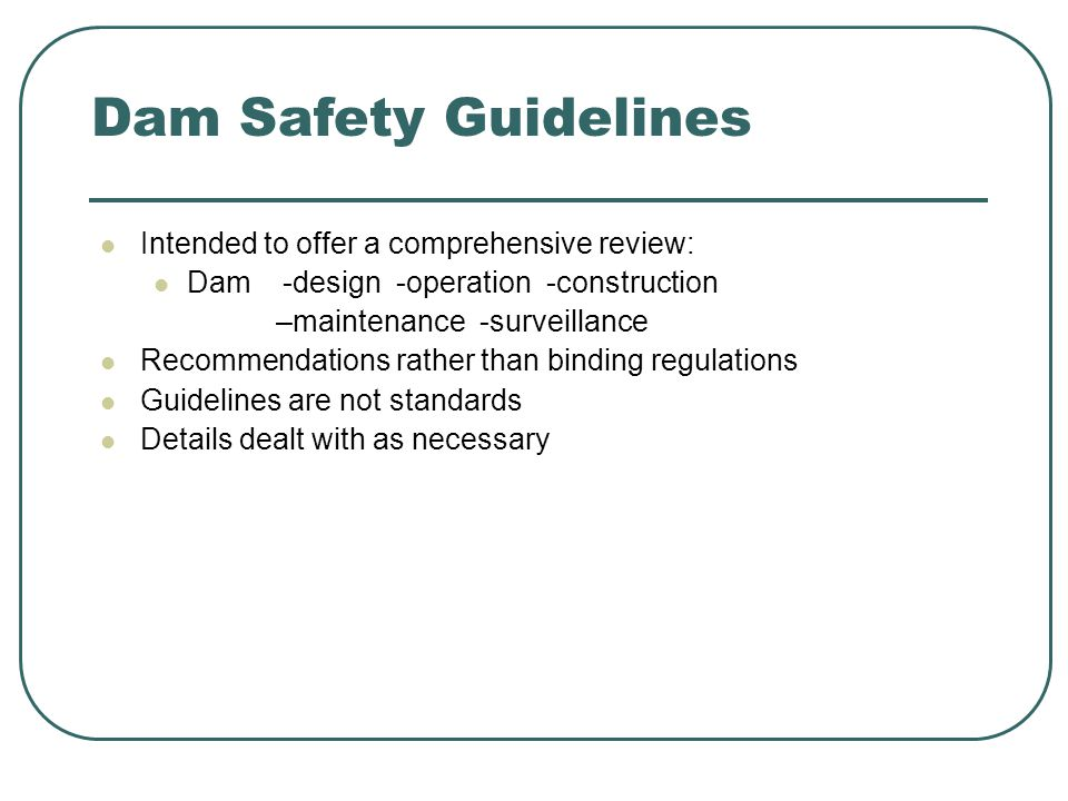 Dam Safety Guidelines Intended to offer a comprehensive review: Dam -design -operation -construction –maintenance -surveillance Recommendations rather than binding regulations Guidelines are not standards Details dealt with as necessary