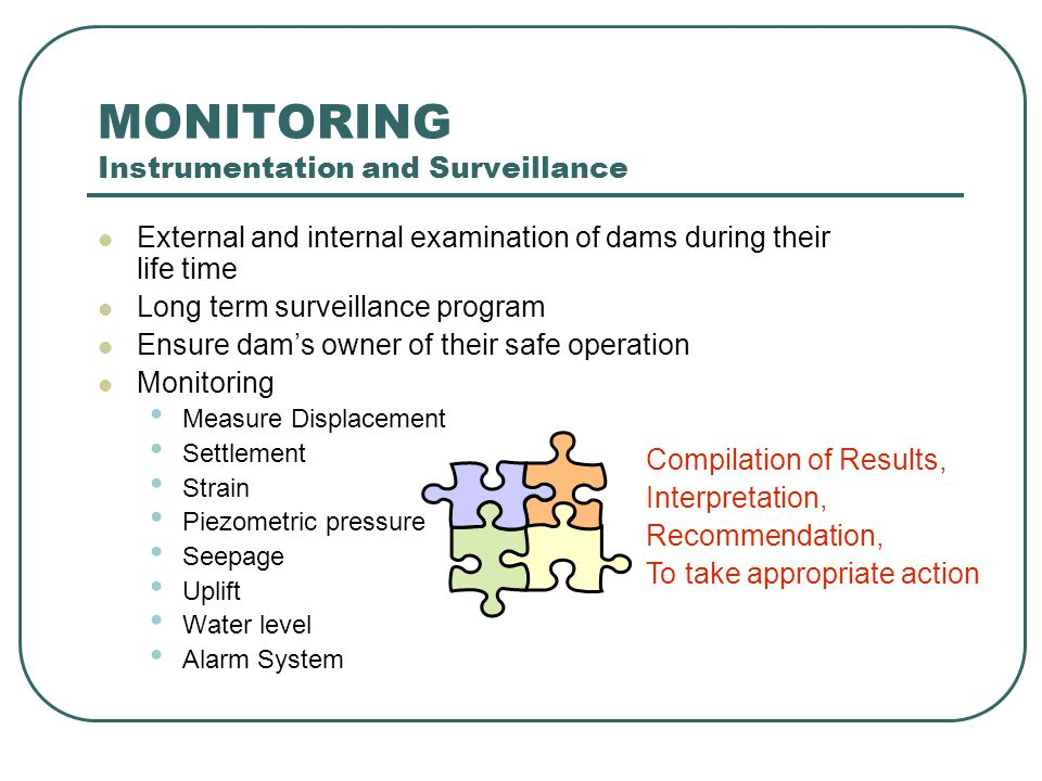 MONITORING Instrumentation and Surveillance External and internal examination of dams during their life time Long term surveillance program Ensure dam's owner of their safe operation Monitoring Measure Displacement Settlement Strain Piezometric pressure Seepage Uplift Water level Alarm System Compilation of Results, Interpretation, Recommendation, To take appropriate action