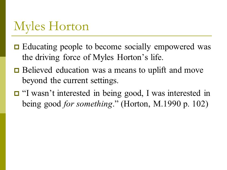 Myles Horton  Educating people to become socially empowered was the driving force of Myles Horton's life.